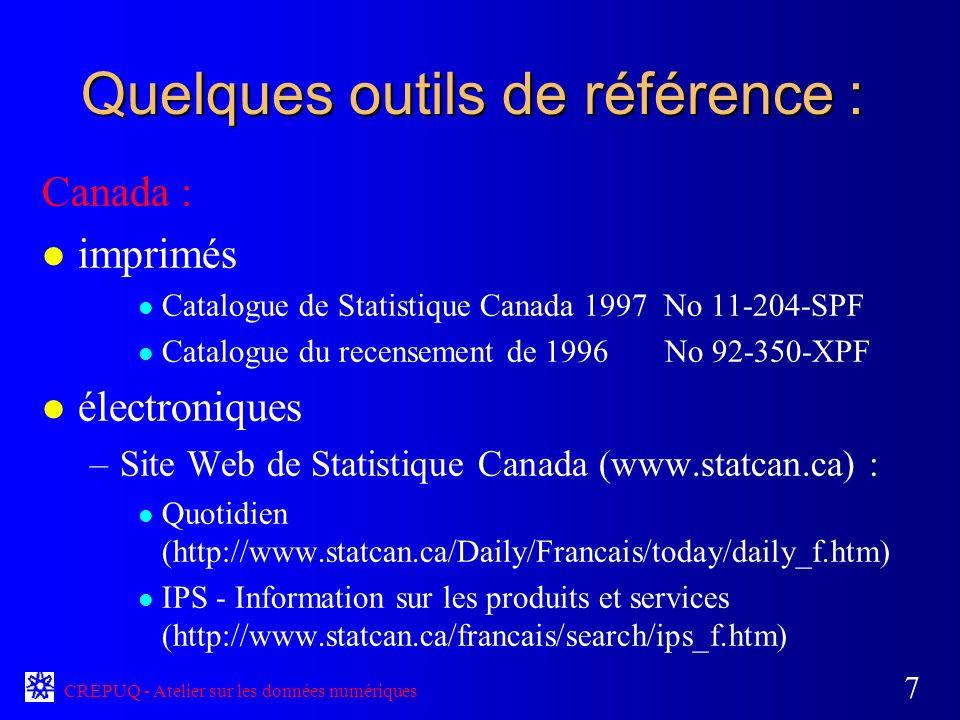 CREPUQ - Atelier sur les données numériques 7 Quelques outils de référence : Canada : l imprimés l Catalogue de Statistique Canada 1997 No 11-204-SPF l Catalogue du recensement de 1996 No 92-350-XPF l électroniques –Site Web de Statistique Canada (www.statcan.ca) : l Quotidien (http://www.statcan.ca/Daily/Francais/today/daily_f.htm) l IPS - Information sur les produits et services (http://www.statcan.ca/francais/search/ips_f.htm)