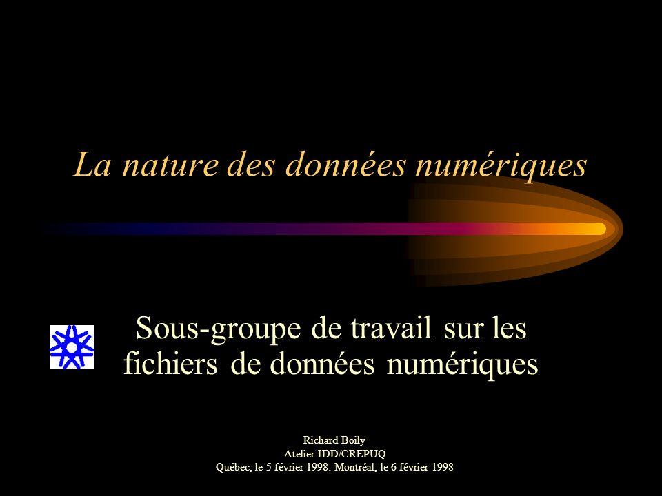 La nature des données numériques Sous-groupe de travail sur les fichiers de données numériques Richard Boily Atelier IDD/CREPUQ Québec, le 5 février 1998: Montréal, le 6 février 1998