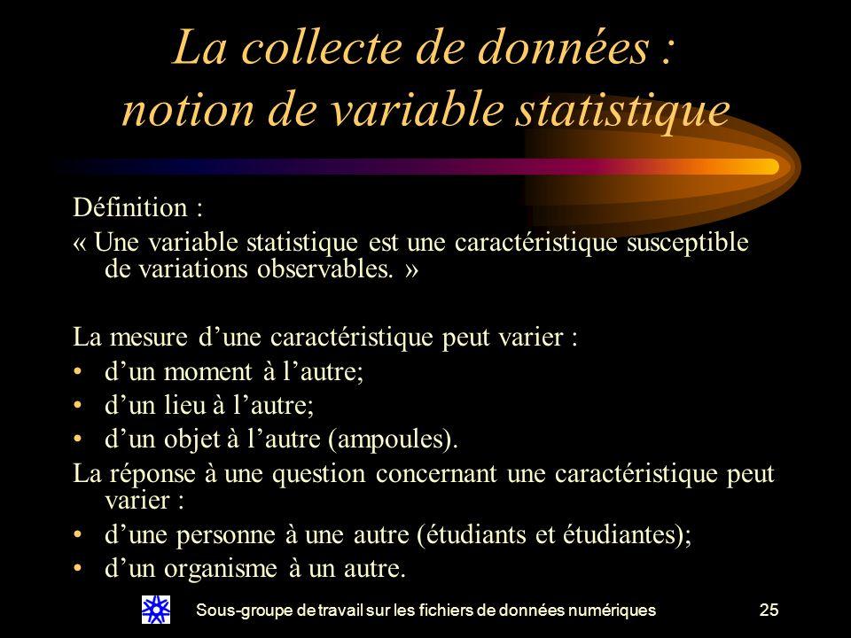 Sous-groupe de travail sur les fichiers de données numériques25 La collecte de données : notion de variable statistique Définition : « Une variable statistique est une caractéristique susceptible de variations observables.