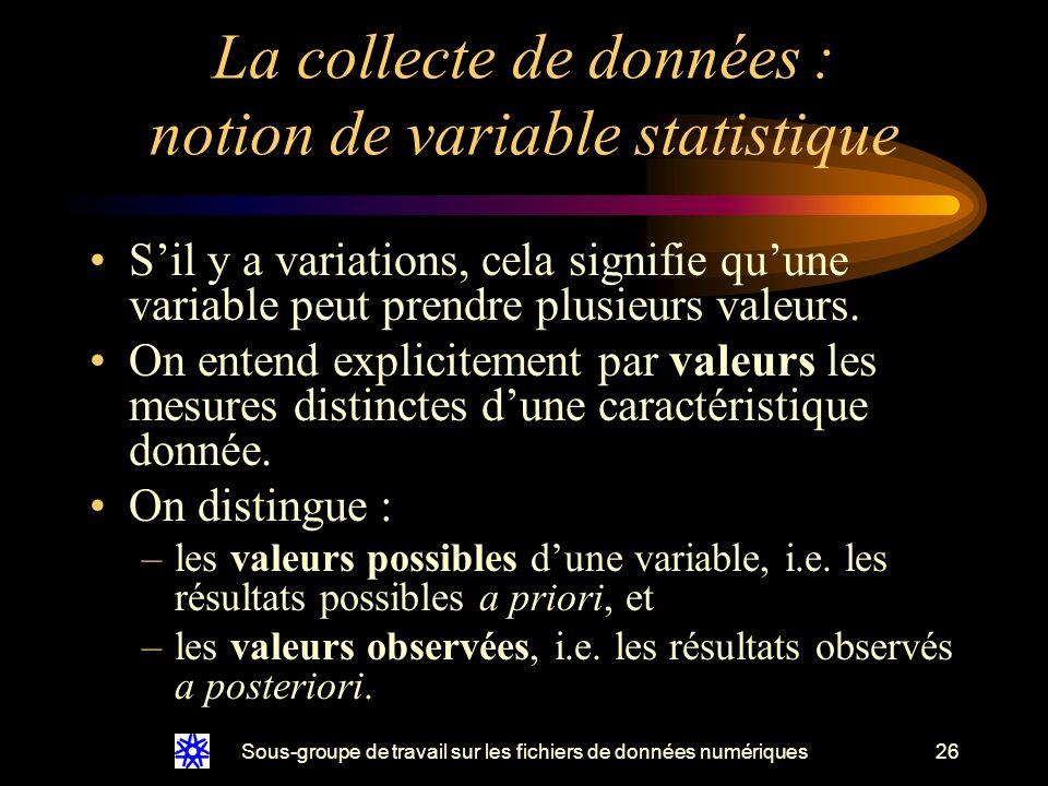 Sous-groupe de travail sur les fichiers de données numériques26 La collecte de données : notion de variable statistique Sil y a variations, cela signifie quune variable peut prendre plusieurs valeurs.