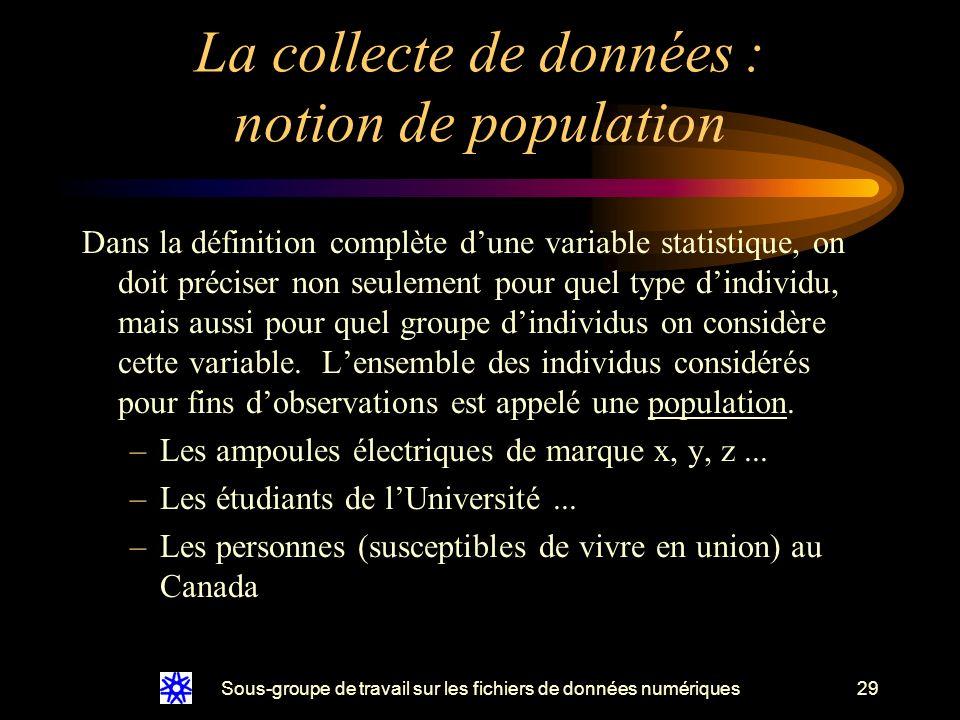 Sous-groupe de travail sur les fichiers de données numériques29 La collecte de données : notion de population Dans la définition complète dune variable statistique, on doit préciser non seulement pour quel type dindividu, mais aussi pour quel groupe dindividus on considère cette variable.