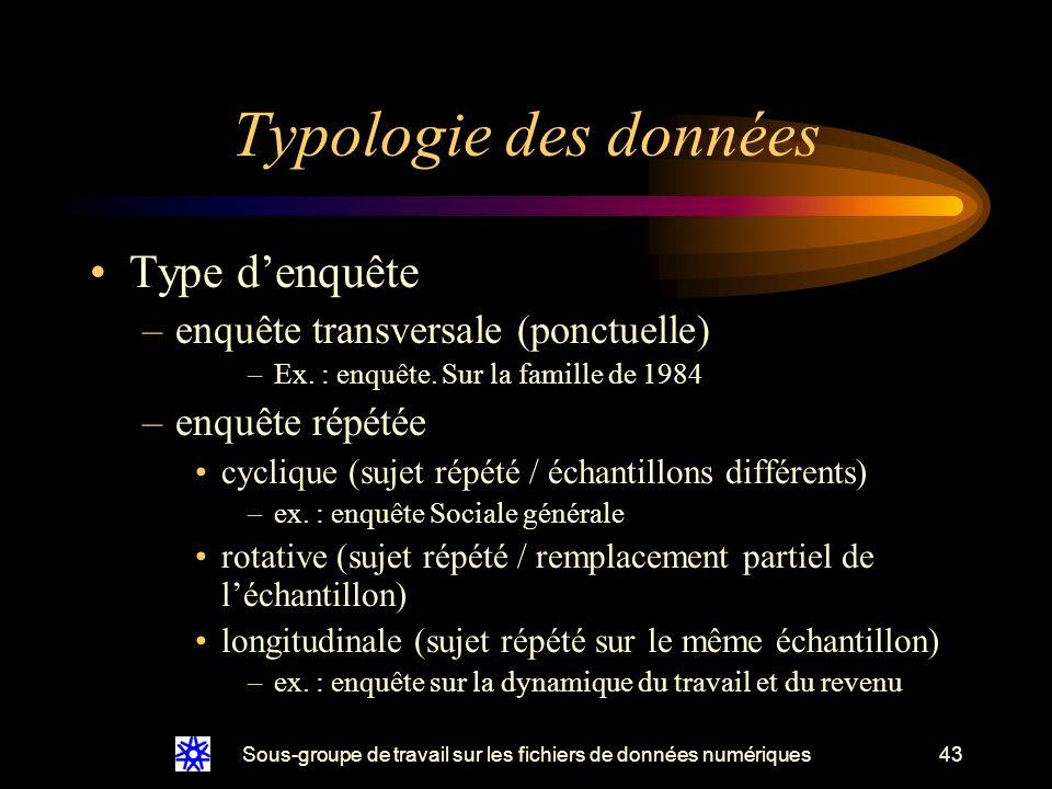 Sous-groupe de travail sur les fichiers de données numériques43 Typologie des données Type denquête –enquête transversale (ponctuelle) –Ex.