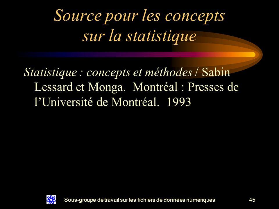 Sous-groupe de travail sur les fichiers de données numériques45 Source pour les concepts sur la statistique Statistique : concepts et méthodes / Sabin Lessard et Monga.