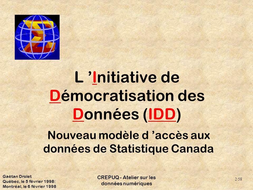 CREPUQ - Atelier sur les données numériques L Initiative de Démocratisation des Données (IDD) Nouveau modèle d accès aux données de Statistique Canada 2/58 Gaëtan Drolet Québec, le 5 février 1998: Montréal, le 6 février 1998
