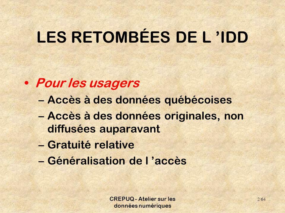 CREPUQ - Atelier sur les données numériques LES RETOMBÉES DE L IDD Pour les usagers –Accès à des données québécoises –Accès à des données originales, non diffusées auparavant –Gratuité relative –Généralisation de l accès 2/64