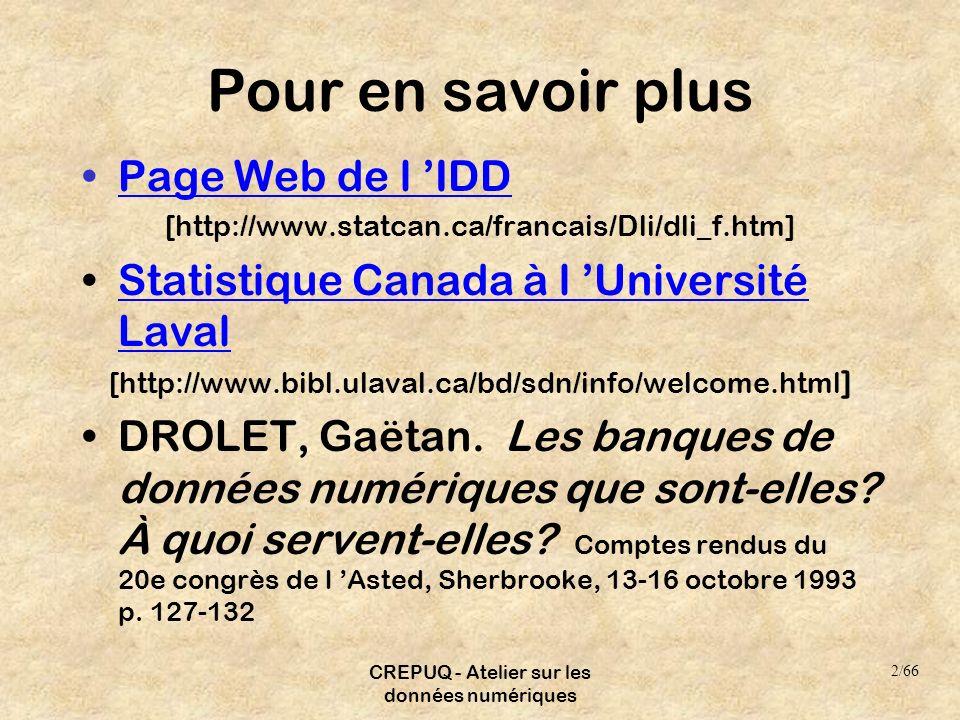 CREPUQ - Atelier sur les données numériques Pour en savoir plus Page Web de l IDD [http://www.statcan.ca/francais/Dli/dli_f.htm] Statistique Canada à l Université LavalStatistique Canada à l Université Laval [http://www.bibl.ulaval.ca/bd/sdn/info/welcome.html ] DROLET, Gaëtan.