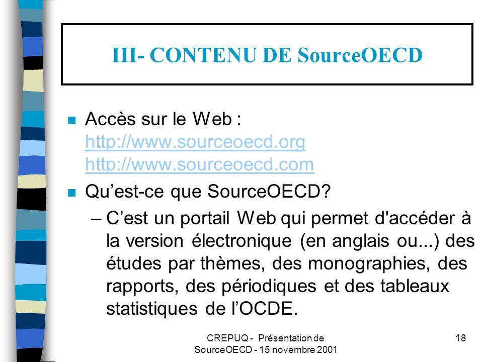 CREPUQ - Présentation de SourceOECD - 15 novembre 2001 18 III- CONTENU DE SourceOECD n Accès sur le Web : http://www.sourceoecd.org http://www.sourceoecd.com http://www.sourceoecd.org http://www.sourceoecd.com n Quest-ce que SourceOECD.