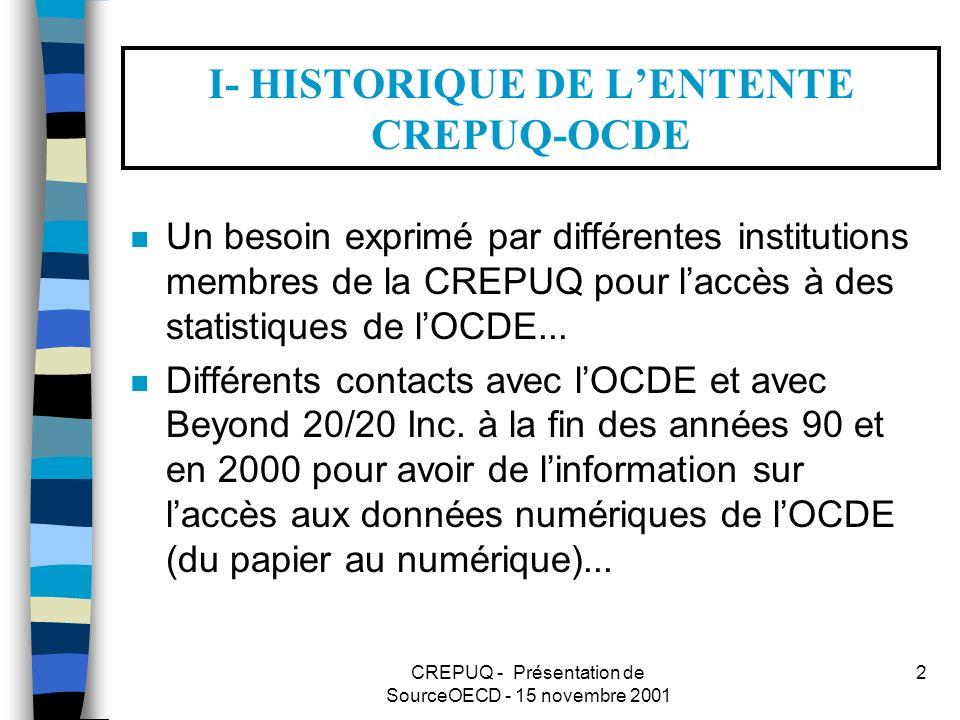 CREPUQ - Présentation de SourceOECD - 15 novembre 2001 2 I- HISTORIQUE DE LENTENTE CREPUQ-OCDE n Un besoin exprimé par différentes institutions membres de la CREPUQ pour laccès à des statistiques de lOCDE...