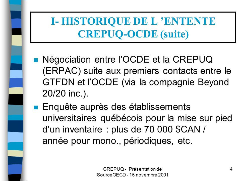 CREPUQ - Présentation de SourceOECD - 15 novembre 2001 4 I- HISTORIQUE DE L ENTENTE CREPUQ-OCDE (suite) n Négociation entre lOCDE et la CREPUQ (ERPAC) suite aux premiers contacts entre le GTFDN et lOCDE (via la compagnie Beyond 20/20 inc.).