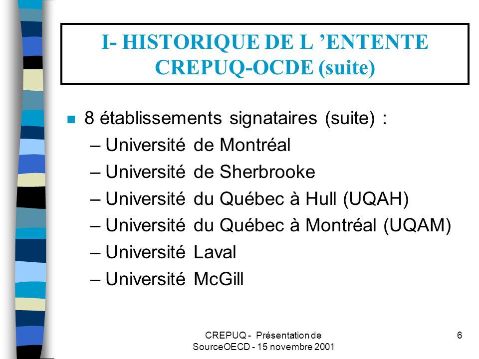 CREPUQ - Présentation de SourceOECD - 15 novembre 2001 6 I- HISTORIQUE DE L ENTENTE CREPUQ-OCDE (suite) n 8 établissements signataires (suite) : –Université de Montréal –Université de Sherbrooke –Université du Québec à Hull (UQAH) –Université du Québec à Montréal (UQAM) –Université Laval –Université McGill