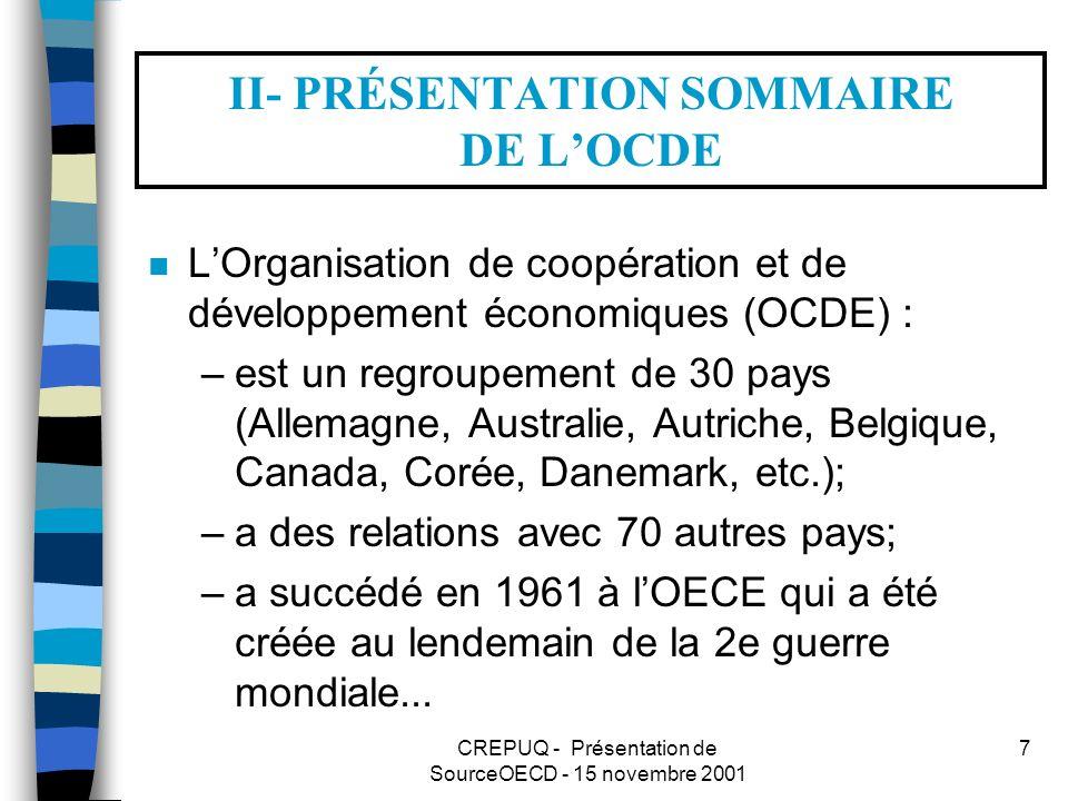 CREPUQ - Présentation de SourceOECD - 15 novembre 2001 7 II- PRÉSENTATION SOMMAIRE DE LOCDE n LOrganisation de coopération et de développement économiques (OCDE) : –est un regroupement de 30 pays (Allemagne, Australie, Autriche, Belgique, Canada, Corée, Danemark, etc.); –a des relations avec 70 autres pays; –a succédé en 1961 à lOECE qui a été créée au lendemain de la 2e guerre mondiale...