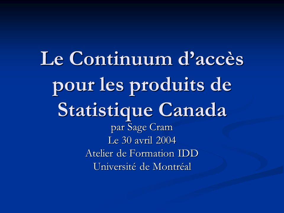 Le Continuum daccès pour les produits de Statistique Canada par Sage Cram Le 30 avril 2004 Atelier de Formation IDD Université de Montréal