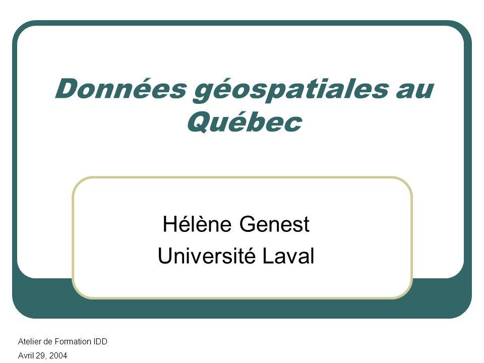 Données géospatiales au Québec Hélène Genest Université Laval Atelier de Formation IDD Avril 29, 2004