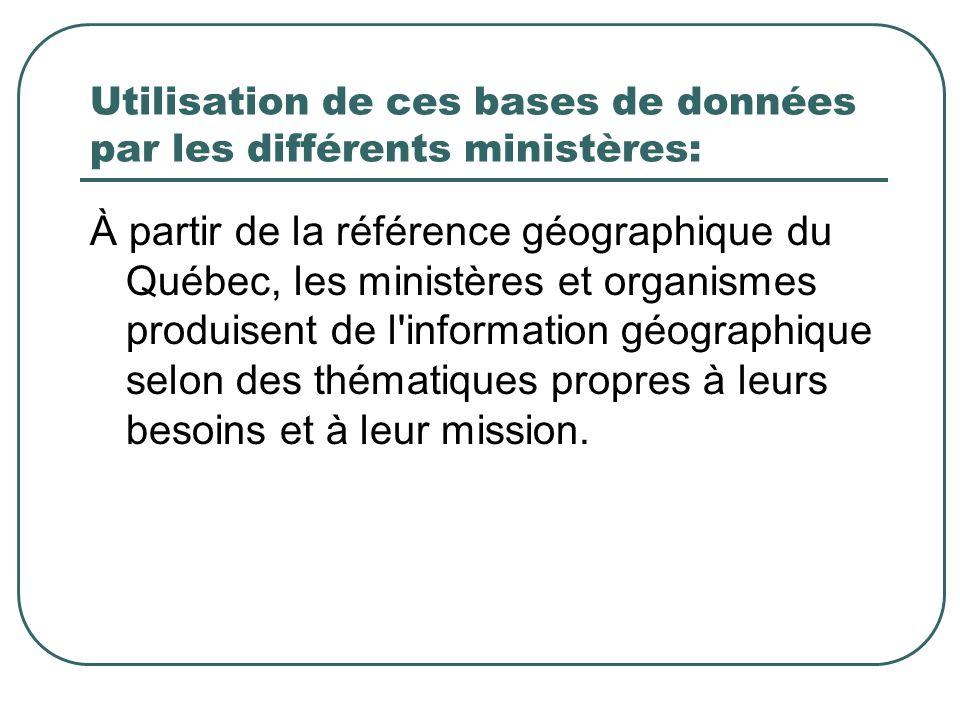 Utilisation de ces bases de données par les différents ministères: À partir de la référence géographique du Québec, les ministères et organismes produisent de l information géographique selon des thématiques propres à leurs besoins et à leur mission.