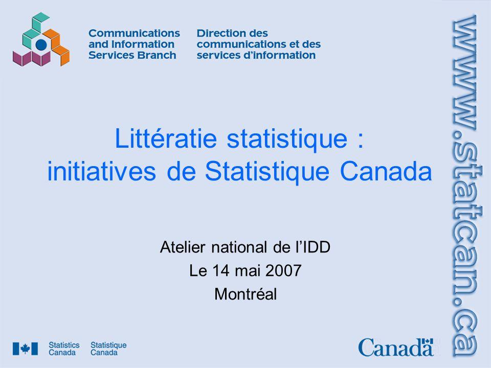 Littératie statistique : initiatives de Statistique Canada Atelier national de lIDD Le 14 mai 2007 Montréal
