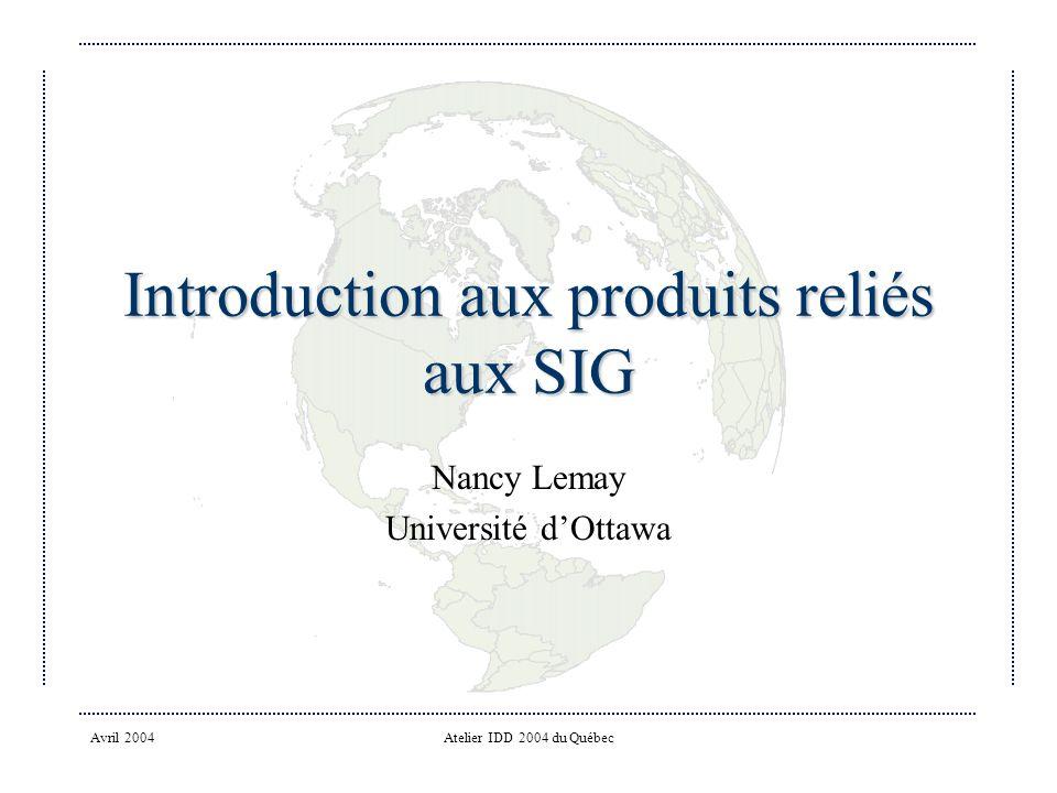 Avril 2004Atelier IDD 2004 du Québec Introduction aux produits reliés aux SIG Nancy Lemay Université dOttawa