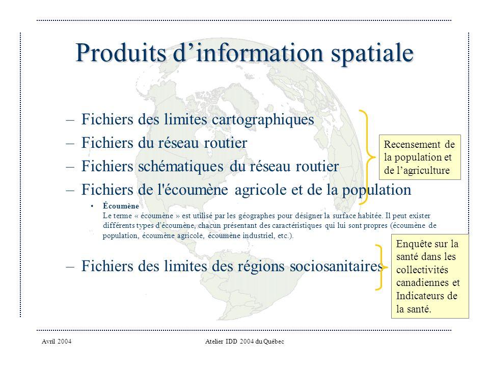 Avril 2004Atelier IDD 2004 du Québec Produits dinformation spatiale –Fichiers des limites cartographiques –Fichiers du réseau routier –Fichiers schématiques du réseau routier –Fichiers de l écoumène agricole et de la population Écoumène Le terme « écoumène » est utilisé par les géographes pour désigner la surface habitée.