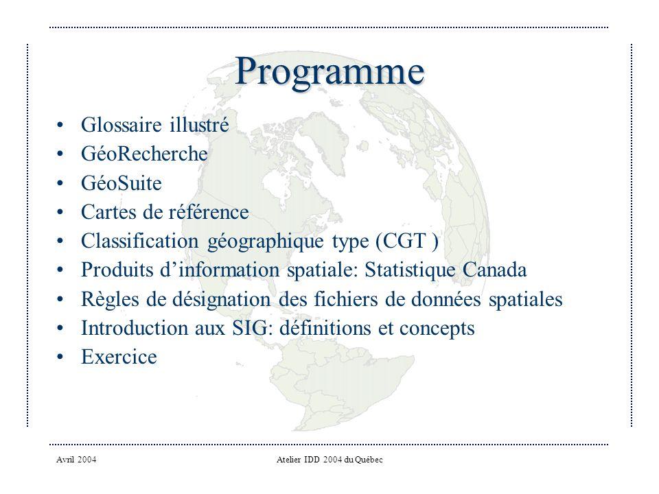 Avril 2004Atelier IDD 2004 du Québec Programme Glossaire illustré GéoRecherche GéoSuite Cartes de référence Classification géographique type (CGT ) Produits dinformation spatiale: Statistique Canada Règles de désignation des fichiers de données spatiales Introduction aux SIG: définitions et concepts Exercice