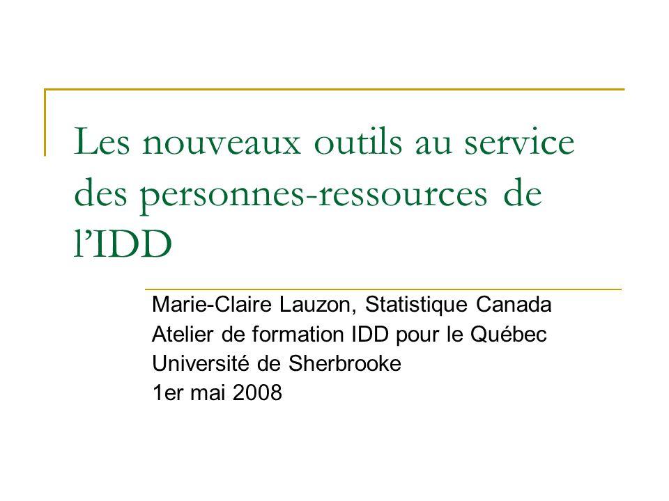 Les nouveaux outils au service des personnes-ressources de lIDD Marie-Claire Lauzon, Statistique Canada Atelier de formation IDD pour le Québec Université de Sherbrooke 1er mai 2008