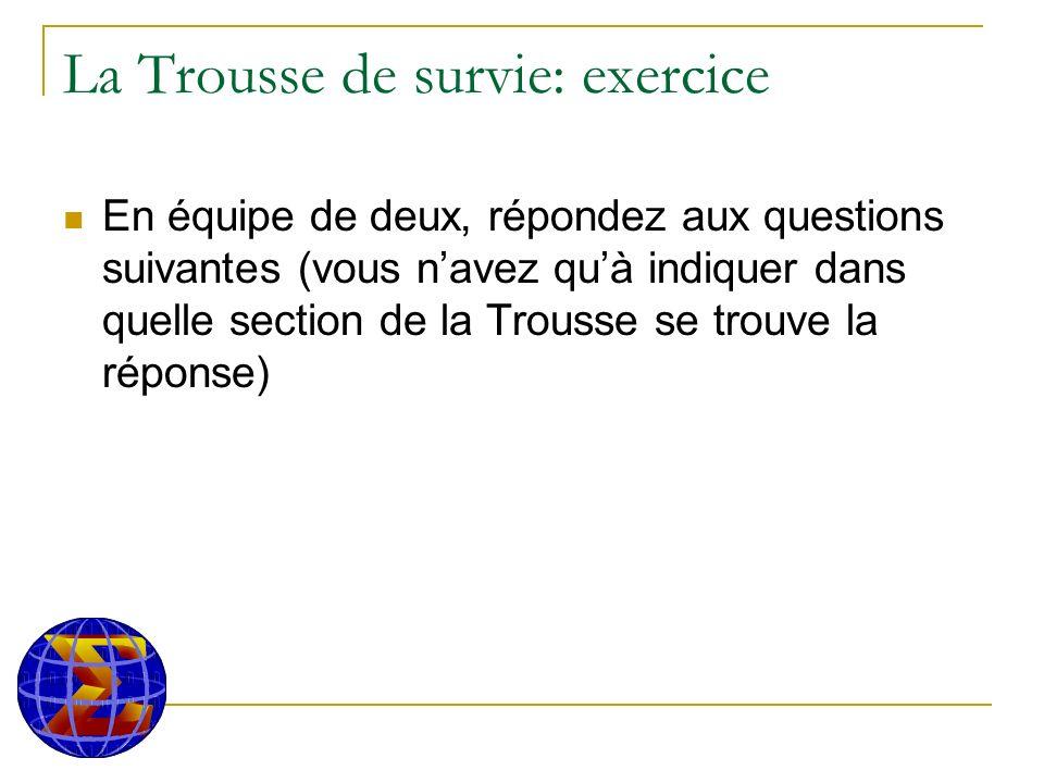 La Trousse de survie: exercice En équipe de deux, répondez aux questions suivantes (vous navez quà indiquer dans quelle section de la Trousse se trouve la réponse)