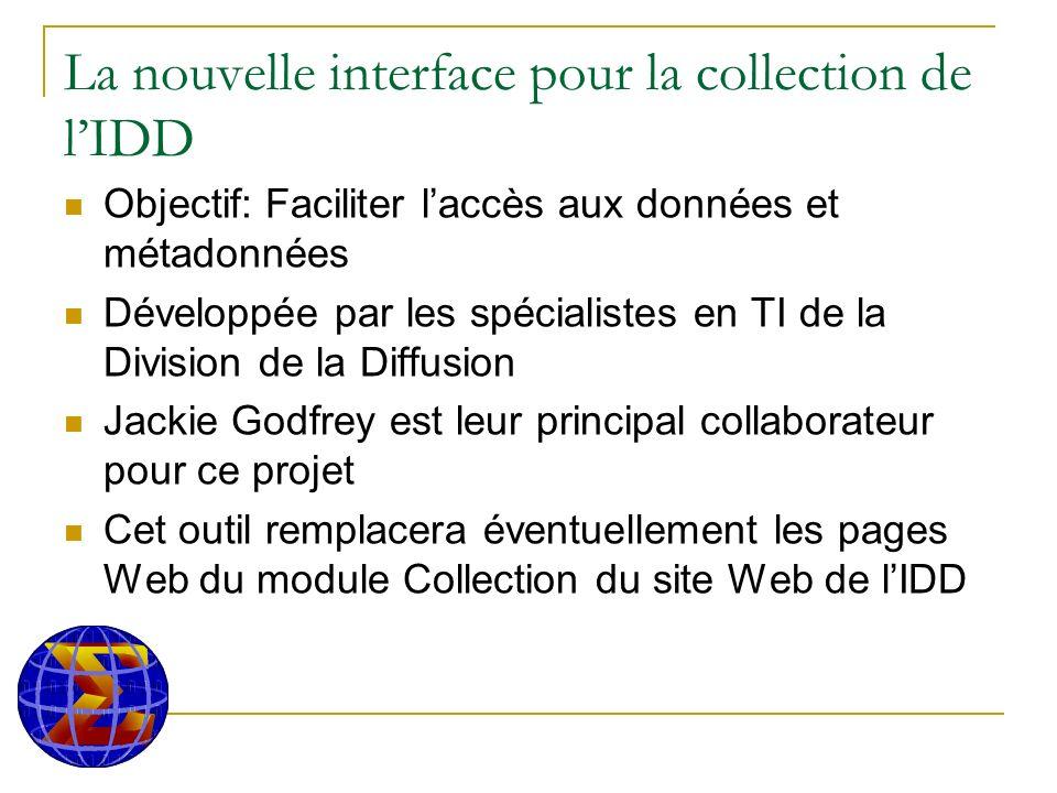 La nouvelle interface pour la collection de lIDD Objectif: Faciliter laccès aux données et métadonnées Développée par les spécialistes en TI de la Division de la Diffusion Jackie Godfrey est leur principal collaborateur pour ce projet Cet outil remplacera éventuellement les pages Web du module Collection du site Web de lIDD