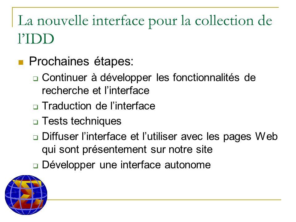 La nouvelle interface pour la collection de lIDD Prochaines étapes: Continuer à développer les fonctionnalités de recherche et linterface Traduction de linterface Tests techniques Diffuser linterface et lutiliser avec les pages Web qui sont présentement sur notre site Développer une interface autonome