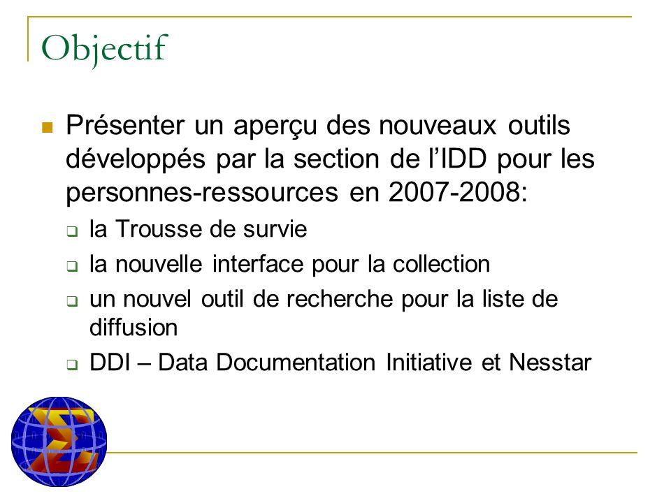 Objectif Présenter un aperçu des nouveaux outils développés par la section de lIDD pour les personnes-ressources en 2007-2008: la Trousse de survie la nouvelle interface pour la collection un nouvel outil de recherche pour la liste de diffusion DDI – Data Documentation Initiative et Nesstar