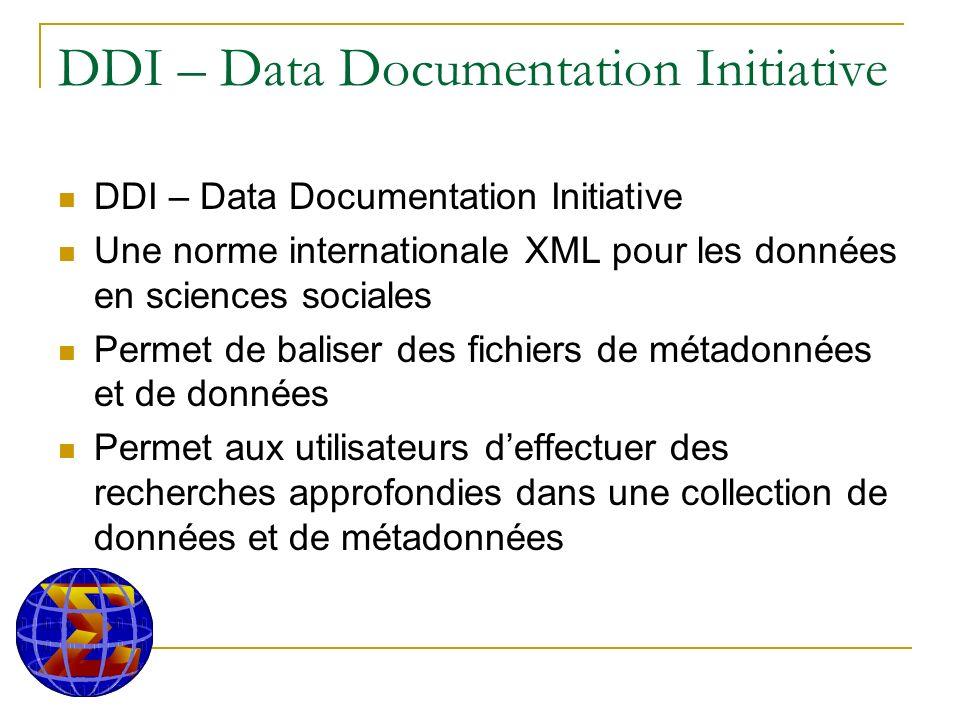 DDI – Data Documentation Initiative Une norme internationale XML pour les données en sciences sociales Permet de baliser des fichiers de métadonnées et de données Permet aux utilisateurs deffectuer des recherches approfondies dans une collection de données et de métadonnées
