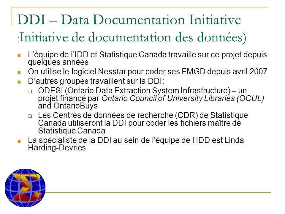 DDI – Data Documentation Initiative ( Initiative de documentation des données) Léquipe de lIDD et Statistique Canada travaille sur ce projet depuis quelques années On utilise le logiciel Nesstar pour coder ses FMGD depuis avril 2007 Dautres groupes travaillent sur la DDI: ODESI (Ontario Data Extraction System Infrastructure) – un projet financé par Ontario Council of University Libraries (OCUL) and OntarioBuys Les Centres de données de recherche (CDR) de Statistique Canada utiliseront la DDI pour coder les fichiers maître de Statistique Canada La spécialiste de la DDI au sein de léquipe de lIDD est Linda Harding-Devries