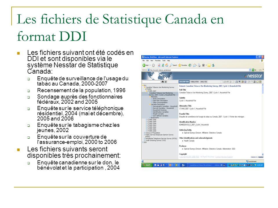 Les fichiers de Statistique Canada en format DDI Les fichiers suivant ont été codés en DDI et sont disponibles via le système Nesstar de Statistique Canada: Enquête de surveillance de l usage du tabac au Canada, 2000-2007 Recensement de la population, 1996 Sondage auprès des fonctionnaires fédéraux, 2002 and 2005 Enquête sur le service téléphonique résidentiel, 2004 (mai et décembre), 2005 and 2006 Enquête sur le tabagisme chez les jeunes, 2002 Enquête sur la couverture de l assurance-emploi, 2000 to 2006 Les fichiers suivants seront disponibles très prochainement: Enquête canadienne sur le don, le bénévolat et la participation, 2004