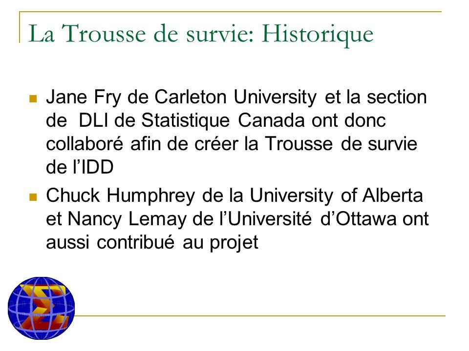 La Trousse de survie: Historique Jane Fry de Carleton University et la section de DLI de Statistique Canada ont donc collaboré afin de créer la Trousse de survie de lIDD Chuck Humphrey de la University of Alberta et Nancy Lemay de lUniversité dOttawa ont aussi contribué au projet