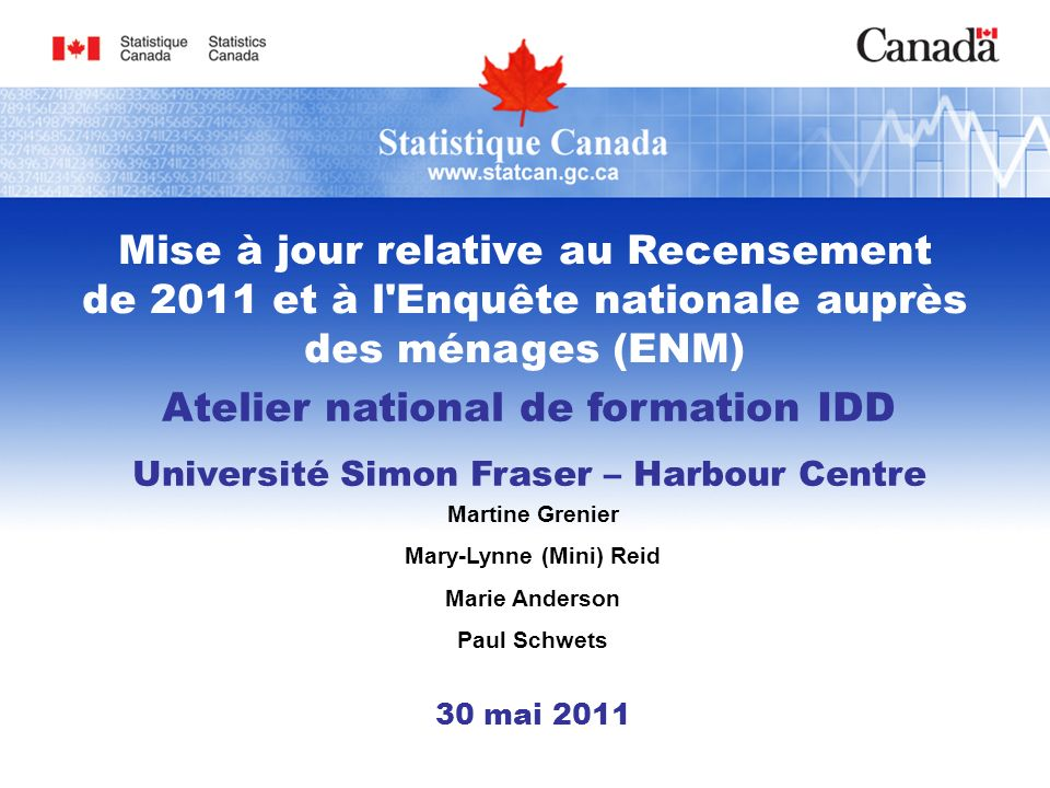 Atelier national de formation IDD Université Simon Fraser – Harbour Centre Martine Grenier Mary-Lynne (Mini) Reid Marie Anderson Paul Schwets 30 mai 2011 Mise à jour relative au Recensement de 2011 et à l Enquête nationale auprès des ménages (ENM)