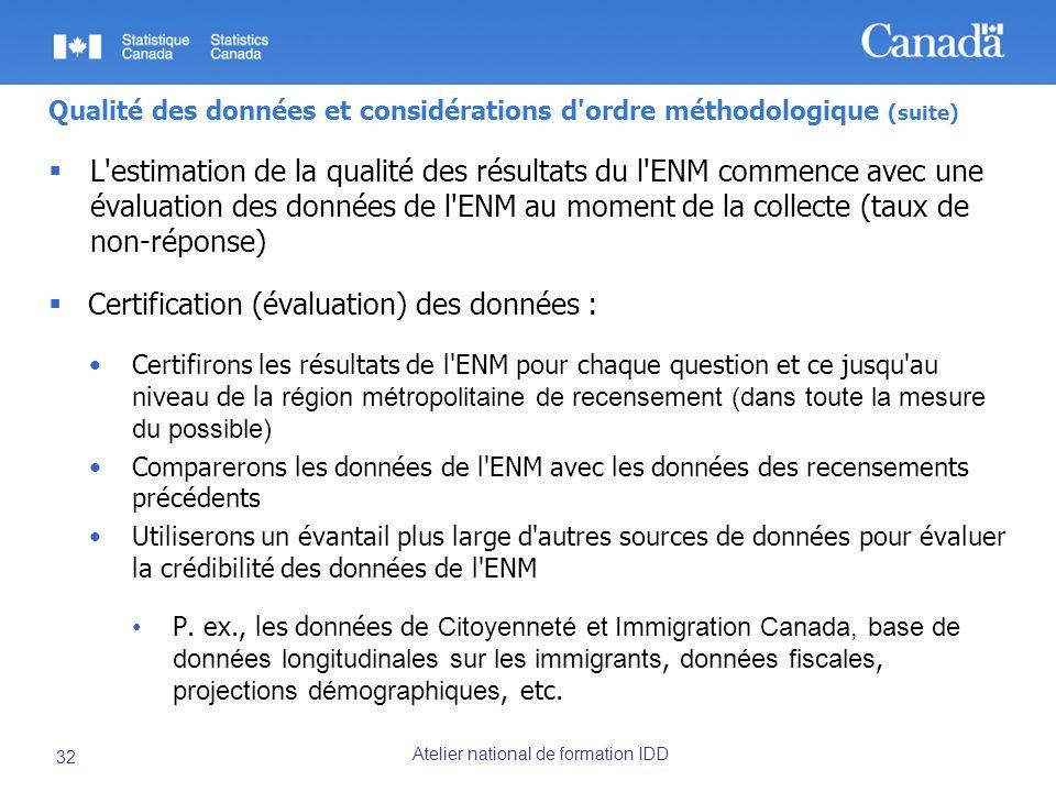 Atelier national de formation IDD 32 Qualité des données et considérations d ordre méthodologique (suite) L estimation de la qualité des résultats du l ENM commence avec une évaluation des données de l ENM au moment de la collecte (taux de non-réponse) Certification (évaluation) des données : Certifirons les résultats de l ENM pour chaque question et ce jusqu au niveau de la région métropolitaine de recensement (dans toute la mesure du possible) Comparerons les données de l ENM avec les données des recensements précédents Utiliserons un évantail plus large d autres sources de données pour évaluer la crédibilité des données de l ENM P.