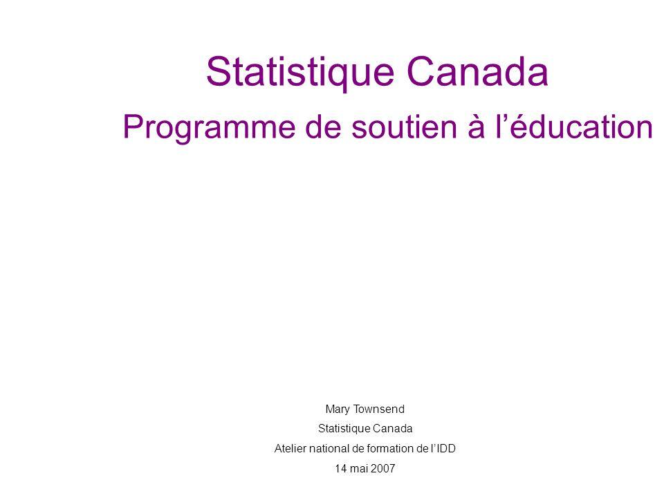 Statistique Canada Programme de soutien à léducation Mary Townsend Statistique Canada Atelier national de formation de lIDD 14 mai 2007
