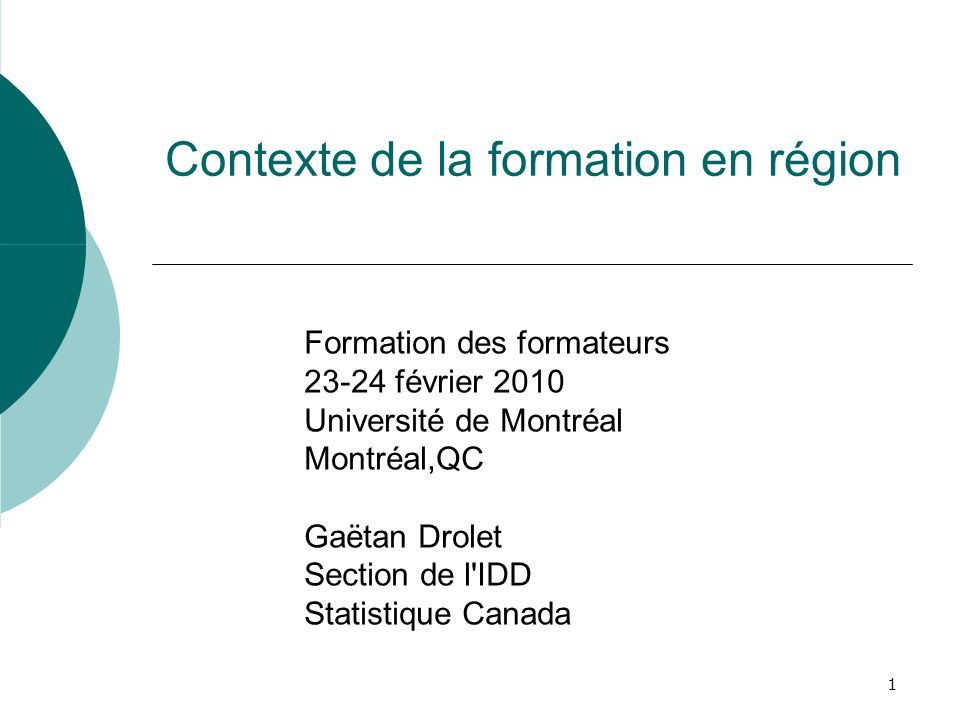 1 Contexte de la formation en région Formation des formateurs 23-24 février 2010 Université de Montréal Montréal,QC Gaëtan Drolet Section de l IDD Statistique Canada