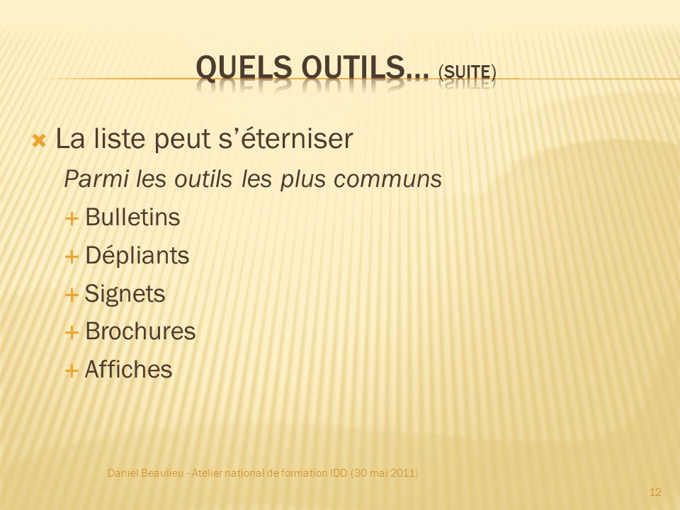 La liste peut séterniser Parmi les outils les plus communs Bulletins Dépliants Signets Brochures Affiches Daniel Beaulieu - Atelier national de formation IDD (30 mai 2011) 12