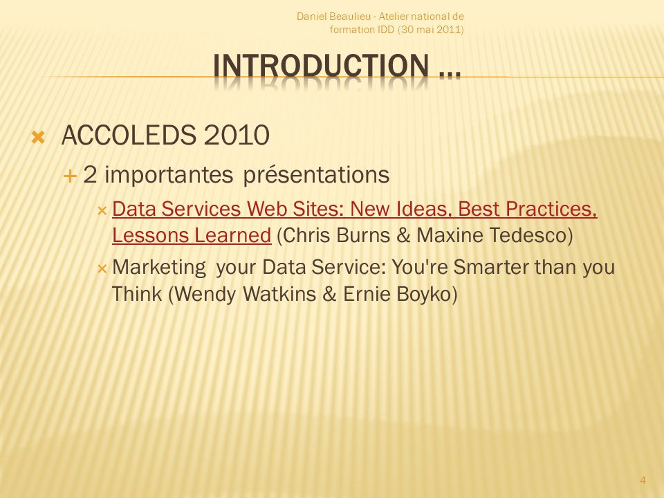 ACCOLEDS 2010 2 importantes présentations Data Services Web Sites: New Ideas, Best Practices, Lessons Learned (Chris Burns & Maxine Tedesco) Data Services Web Sites: New Ideas, Best Practices, Lessons Learned Marketing your Data Service: You re Smarter than you Think (Wendy Watkins & Ernie Boyko) Daniel Beaulieu - Atelier national de formation IDD (30 mai 2011) 4