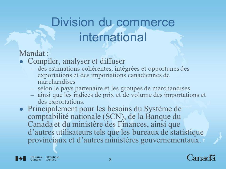 3 Division du commerce international Mandat : l Compiler, analyser et diffuser –des estimations cohérentes, intégrées et opportunes des exportations et des importations canadiennes de marchandises –selon le pays partenaire et les groupes de marchandises –ainsi que les indices de prix et de volume des importations et des exportations.