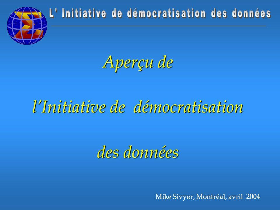 Mike Sivyer, Montréal, avril 2004 Aperçu de lInitiative de démocratisation des données