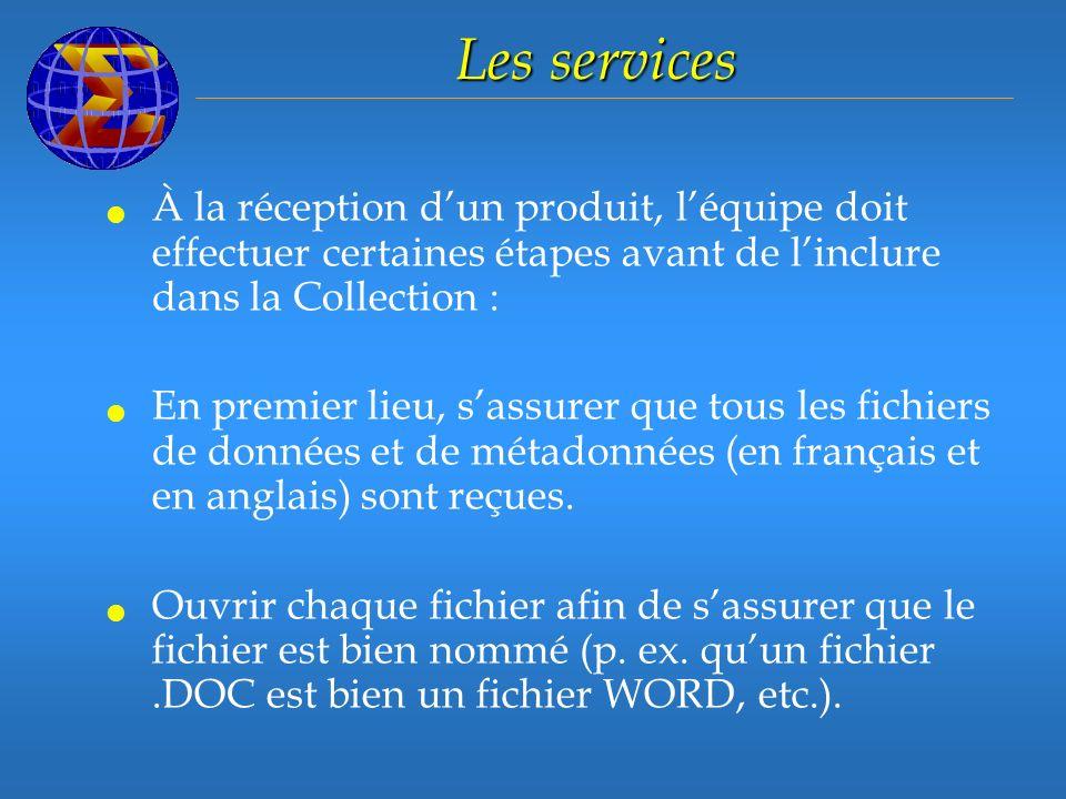Les services À la réception dun produit, léquipe doit effectuer certaines étapes avant de linclure dans la Collection : En premier lieu, sassurer que tous les fichiers de données et de métadonnées (en français et en anglais) sont reçues.