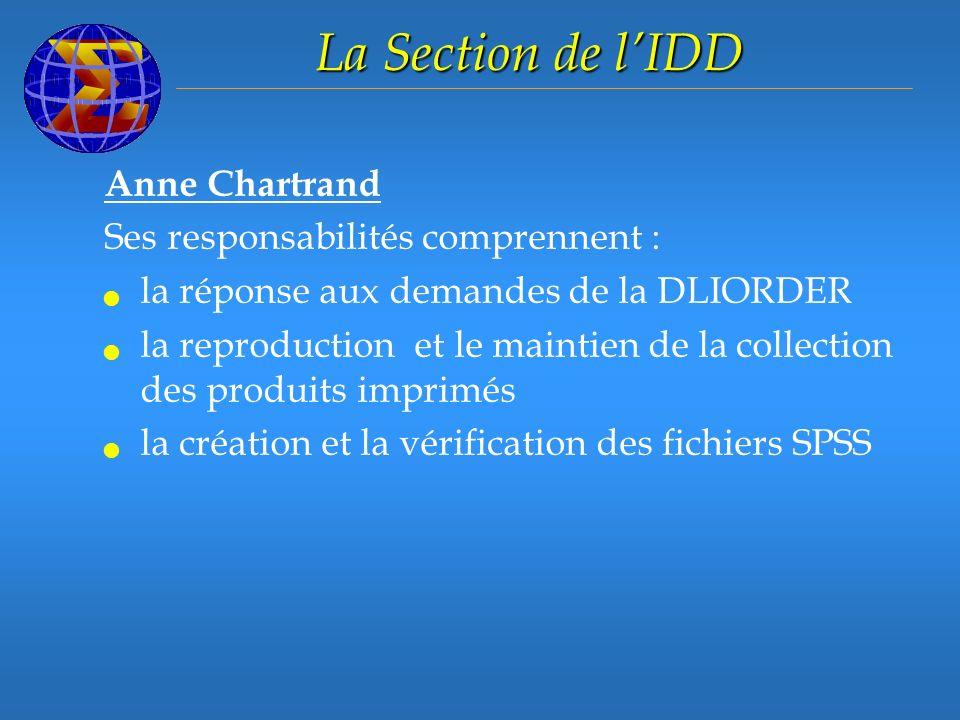 La Section de lIDD Anne Chartrand Ses responsabilités comprennent : la réponse aux demandes de la DLIORDER la reproduction et le maintien de la collection des produits imprimés la création et la vérification des fichiers SPSS