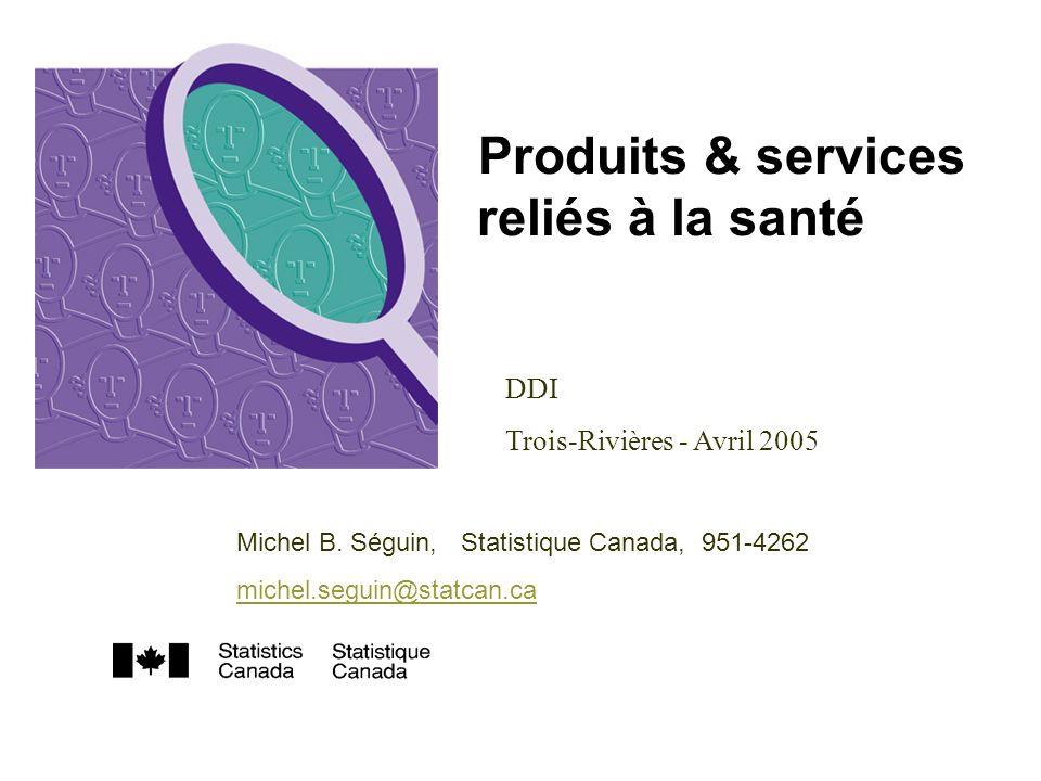 Produits & services reliés à la santé DDI Trois-Rivières - Avril 2005 Michel B. Séguin, Statistique Canada, 951-4262 michel.seguin@statcan.ca