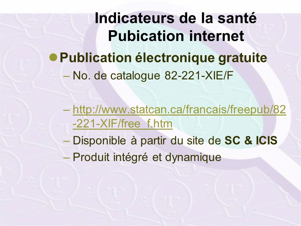 Indicateurs de la santé Pubication internet Publication électronique gratuite –No. de catalogue 82-221-XIE/F –http://www.statcan.ca/francais/freepub/8