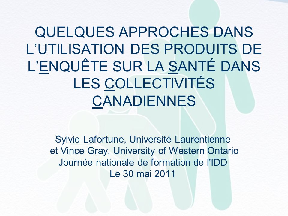 QUELQUES APPROCHES DANS LUTILISATION DES PRODUITS DE LENQUÊTE SUR LA SANTÉ DANS LES COLLECTIVITÉS CANADIENNES Sylvie Lafortune, Université Laurentienne et Vince Gray, University of Western Ontario Journée nationale de formation de l IDD Le 30 mai 2011