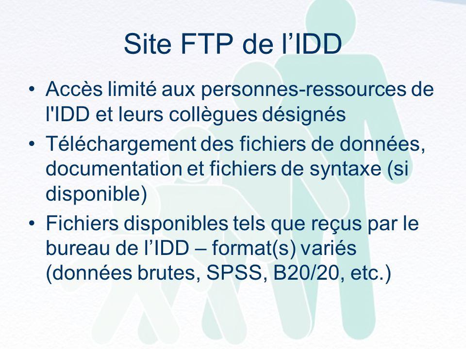 Site FTP de lIDD Accès limité aux personnes-ressources de l IDD et leurs collègues désignés Téléchargement des fichiers de données, documentation et fichiers de syntaxe (si disponible) Fichiers disponibles tels que reçus par le bureau de lIDD – format(s) variés (données brutes, SPSS, B20/20, etc.)