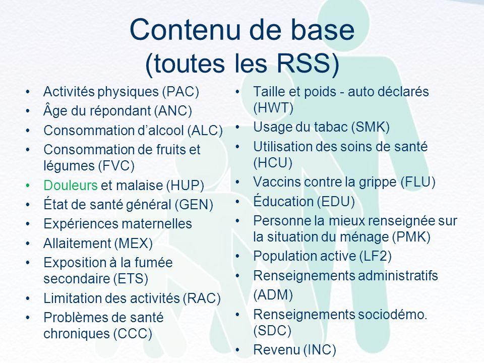Contenu de base (toutes les RSS) Activités physiques (PAC) Âge du répondant (ANC) Consommation dalcool (ALC) Consommation de fruits et légumes (FVC) Douleurs et malaise (HUP) État de santé général (GEN) Expériences maternelles Allaitement (MEX) Exposition à la fumée secondaire (ETS) Limitation des activités (RAC) Problèmes de santé chroniques (CCC) Taille et poids - auto déclarés (HWT) Usage du tabac (SMK) Utilisation des soins de santé (HCU) Vaccins contre la grippe (FLU) Éducation (EDU) Personne la mieux renseignée sur la situation du ménage (PMK) Population active (LF2) Renseignements administratifs (ADM) Renseignements sociodémo.