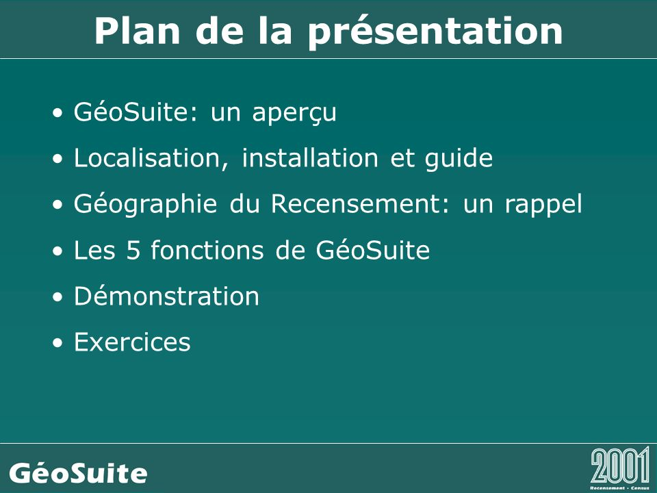 Plan de la présentation GéoSuite: un aperçu Localisation, installation et guide Géographie du Recensement: un rappel Les 5 fonctions de GéoSuite Démonstration Exercices