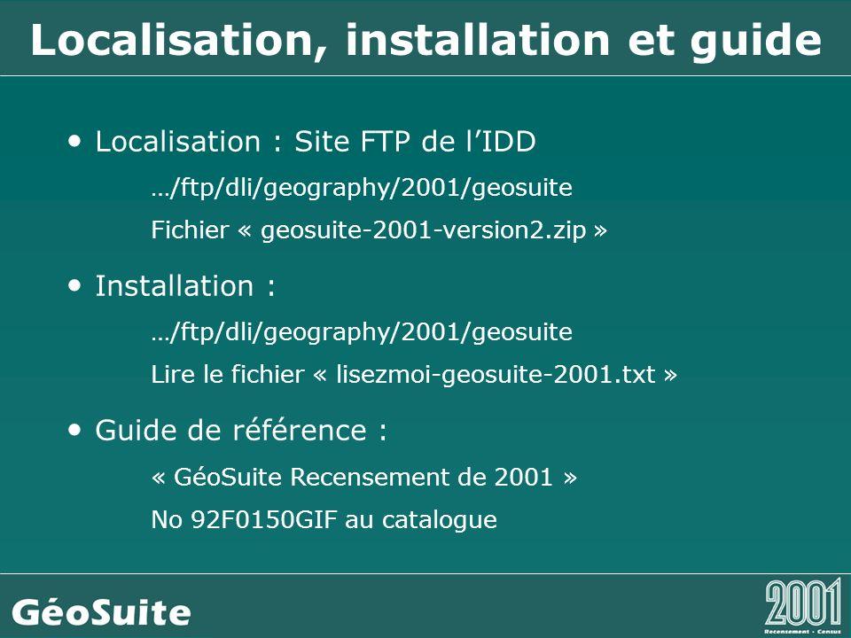 Localisation, installation et guide Localisation : Site FTP de lIDD …/ftp/dli/geography/2001/geosuite Fichier « geosuite-2001-version2.zip » Installation : …/ftp/dli/geography/2001/geosuite Lire le fichier « lisezmoi-geosuite-2001.txt » Guide de référence : « GéoSuite Recensement de 2001 » No 92F0150GIF au catalogue