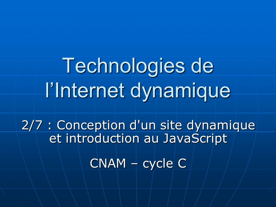 Technologies de lInternet dynamique 2/7 : Conception d un site dynamique et introduction au JavaScript CNAM – cycle C