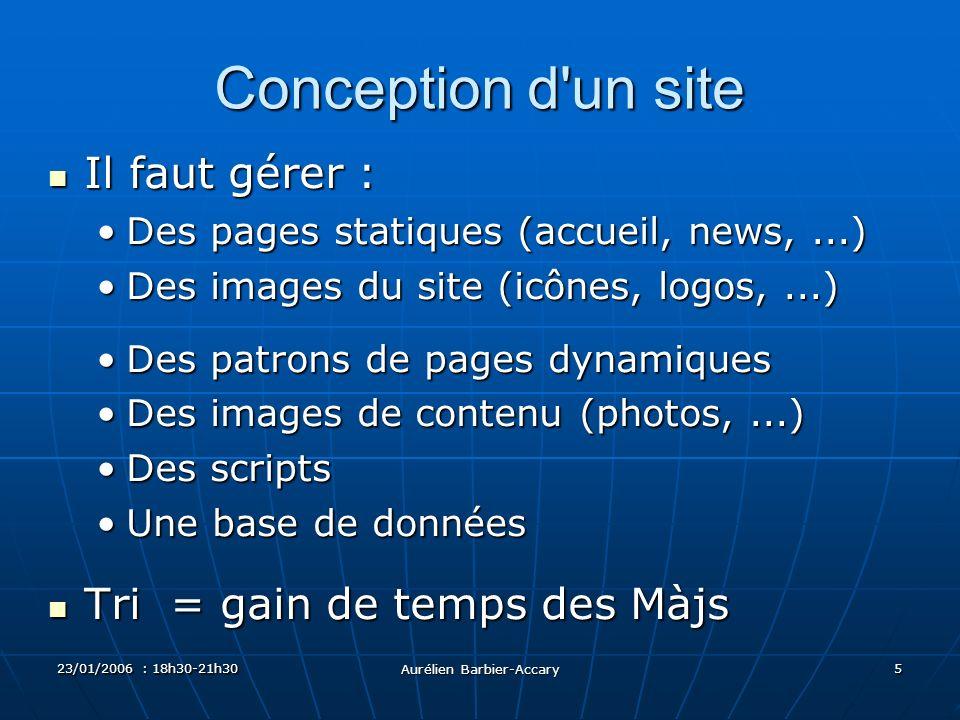 23/01/2006 : 18h30-21h30 Aurélien Barbier-Accary 5 Conception d'un site Il faut gérer : Il faut gérer : Des pages statiques (accueil, news,...)Des pag